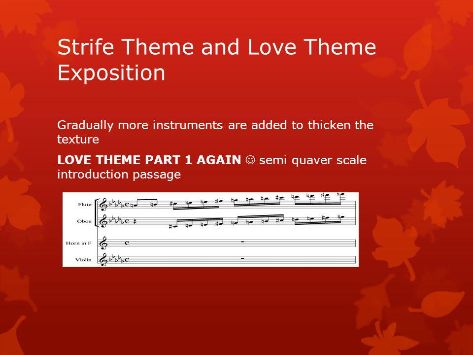 Lets look at LOVE THEME PART 2 now LOVE THEME PART 2: 1 st violins………… Continuous crotchets Homophonic texture Strings are divided into 4 parts(div) and muted (con sordini) Wide leaps 2 nd time Repeated notes Strife Theme and Love Theme Exposition