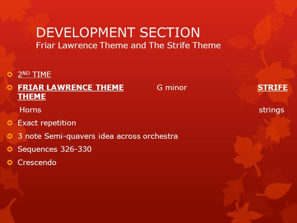 FRIAR LAWRENCE THEME Bminor to F sharp minor STRIFE THEME Horn (later flute/clarinet) 7 BAR BUILD UP 2 nd violin =strife rhythms No key signature Dialogue between strings/wood Lots of semi-quavers Pizzicato IN CELLO/D.BASS Polyphonic texture Sequences Staccato violins DEVELOPMENT SECTION Friar Lawrence Theme and The Strife Theme