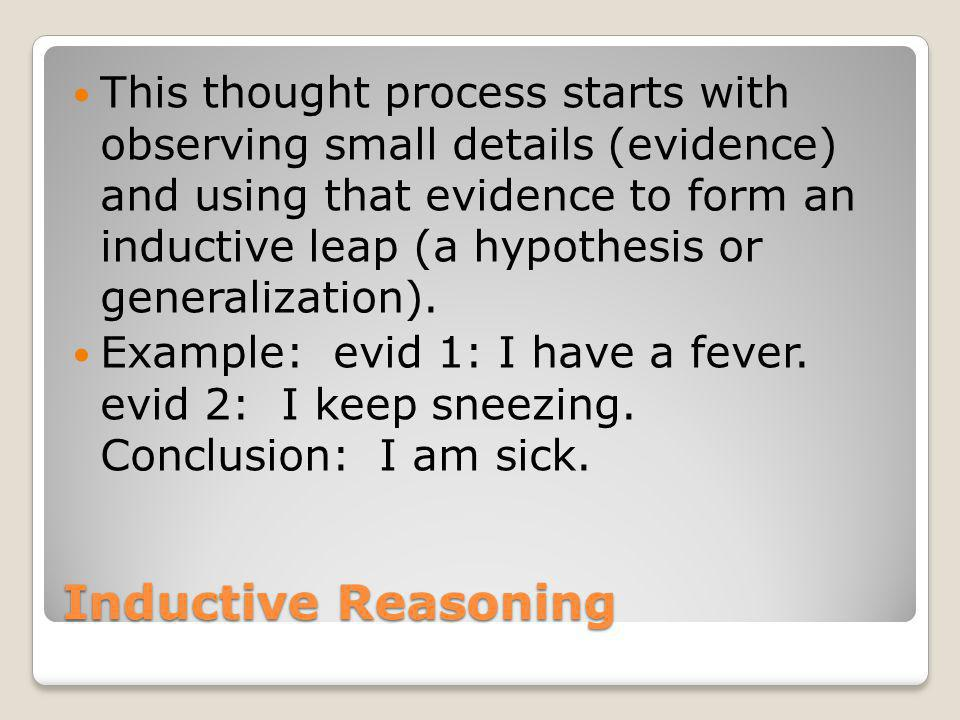 Inductive Reasoning This thought process starts with observing small details (evidence) and using that evidence to form an inductive leap (a hypothesis or generalization).