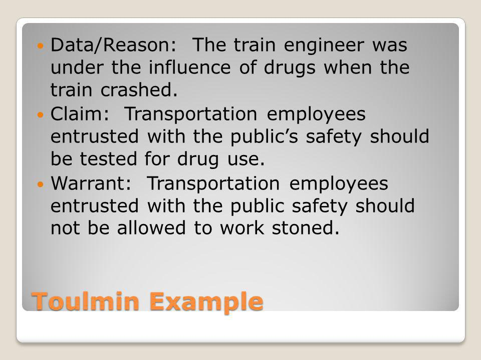 Toulmin Example Data/Reason: The train engineer was under the influence of drugs when the train crashed.