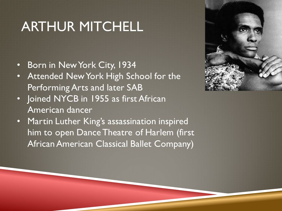 ARTHUR MITCHELL Born in New York City, 1934 Attended New York High School for the Performing Arts and later SAB Joined NYCB in 1955 as first African American dancer Martin Luther Kings assassination inspired him to open Dance Theatre of Harlem (first African American Classical Ballet Company)