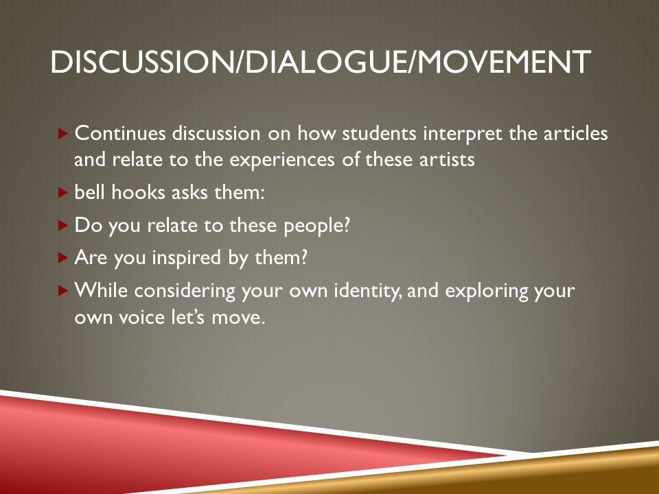 DISCUSSION/DIALOGUE/MOVEMENT Continues discussion on how students interpret the articles and relate to the experiences of these artists bell hooks asks them: Do you relate to these people.