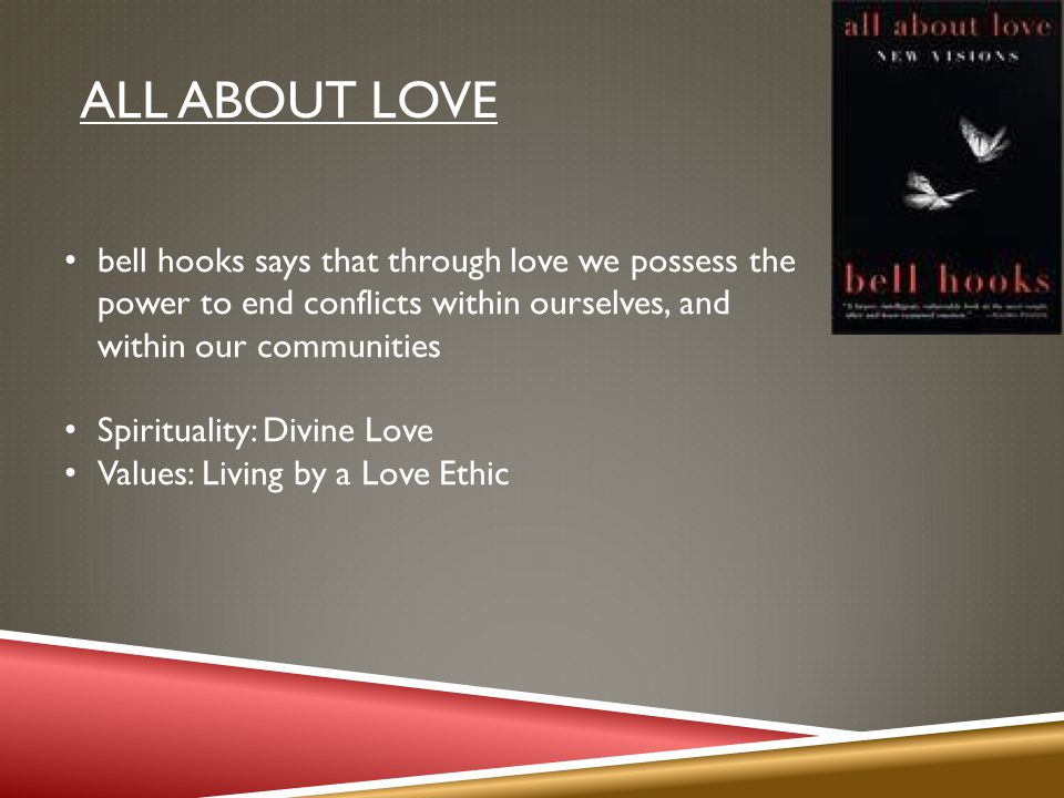 ALL ABOUT LOVE bell hooks says that through love we possess the power to end conflicts within ourselves, and within our communities Spirituality: Divine Love Values: Living by a Love Ethic