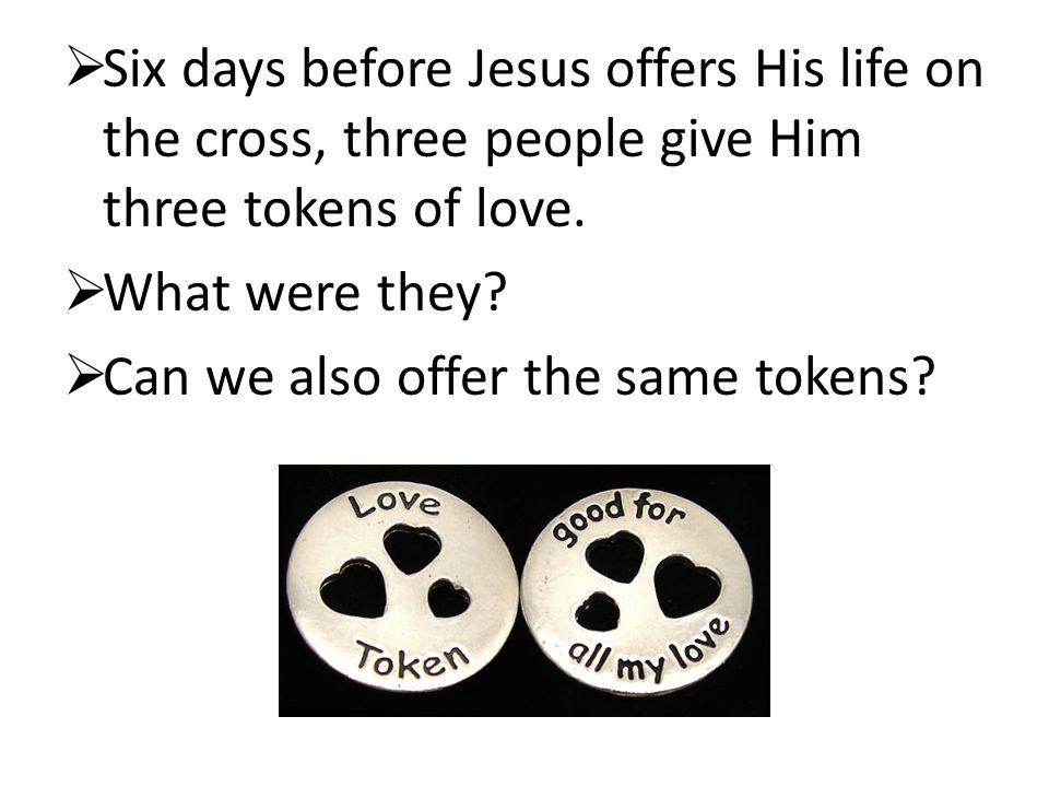 Six days before Jesus offers His life on the cross, three people give Him three tokens of love.