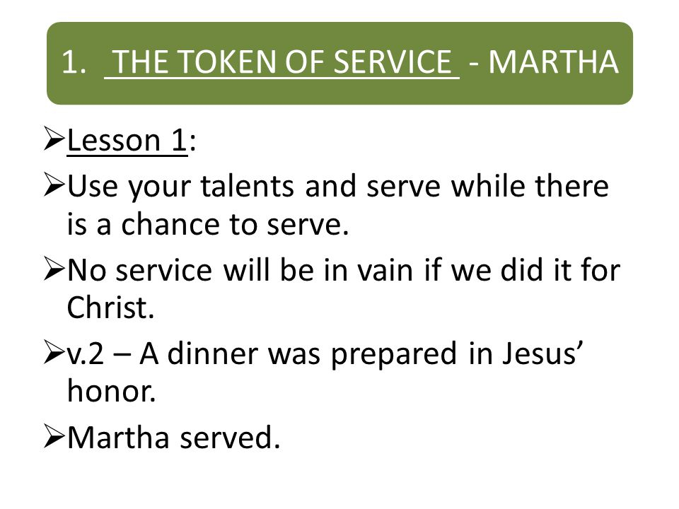 1. THE TOKEN OF SERVICE - MARTHA Lesson 1: Use your talents and serve while there is a chance to serve. No service will be in vain if we did it for Ch
