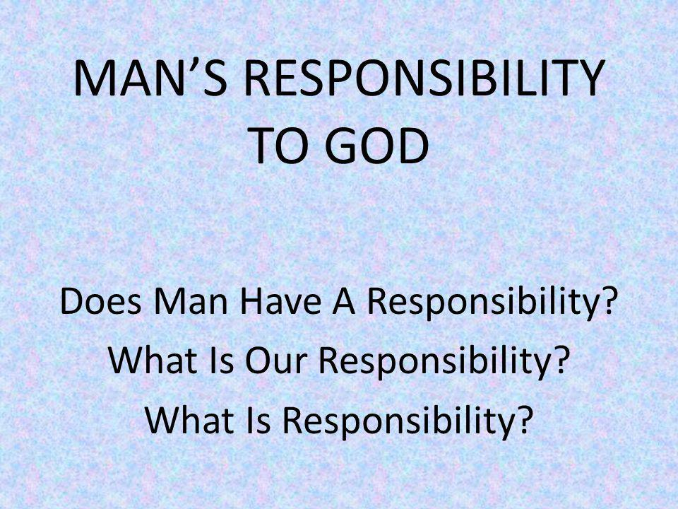 MANS RESPONSIBILITY TO GOD Does Man Have A Responsibility.