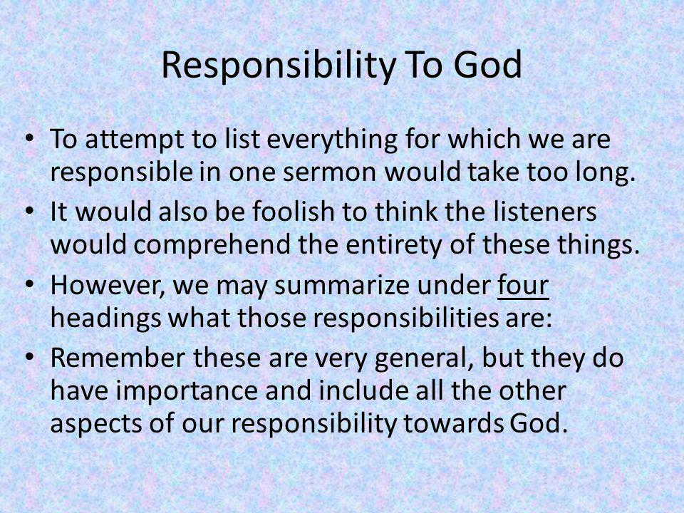 Responsibility To God To attempt to list everything for which we are responsible in one sermon would take too long.
