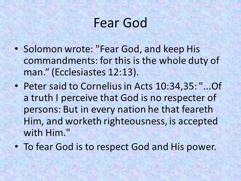 Fear God Solomon wrote: Fear God, and keep His commandments: for this is the whole duty of man.