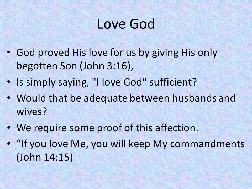 Love God God proved His love for us by giving His only begotten Son (John 3:16), Is simply saying, I love God sufficient.