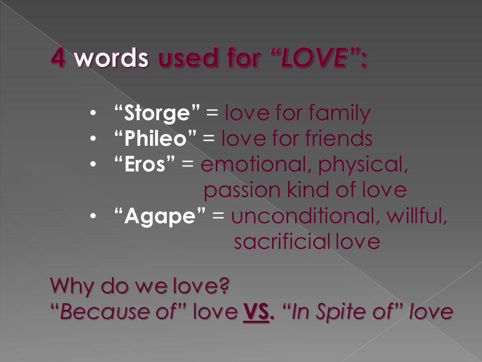 Storge = love for family Phileo = love for friends Eros = emotional, physical, passion kind of love Agape = unconditional, willful, sacrificial love W