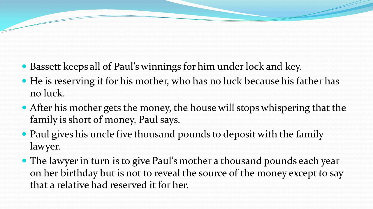 Bassett keeps all of Pauls winnings for him under lock and key. He is reserving it for his mother, who has no luck because his father has no luck. Aft