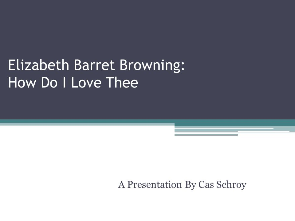 Elizabeth Barret Browning: How Do I Love Thee A Presentation By Cas Schroy