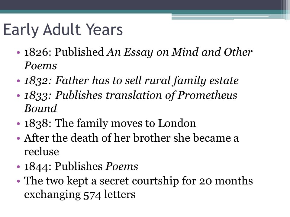 Early Adult Years 1826: Published An Essay on Mind and Other Poems 1832: Father has to sell rural family estate 1833: Publishes translation of Prometh