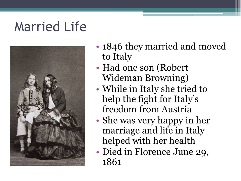 Married Life 1846 they married and moved to Italy Had one son (Robert Wideman Browning) While in Italy she tried to help the fight for Italys freedom from Austria She was very happy in her marriage and life in Italy helped with her health Died in Florence June 29, 1861