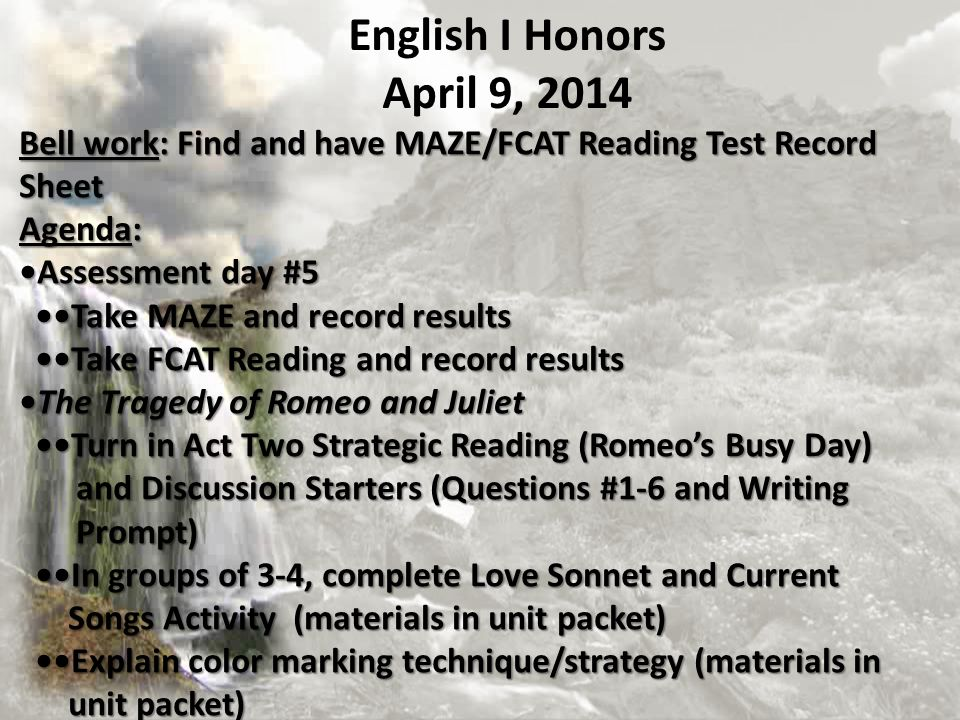 Bell work: Find and have MAZE/FCAT Reading Test Record Sheet Agenda: Assessment day #5 Take MAZE and record results Take MAZE and record results Take FCAT Reading and record results Take FCAT Reading and record results The Tragedy of Romeo and JulietThe Tragedy of Romeo and Juliet Turn in Act Two Strategic Reading (Romeos Busy Day) Turn in Act Two Strategic Reading (Romeos Busy Day) and Discussion Starters (Questions #1-6 and Writing and Discussion Starters (Questions #1-6 and Writing Prompt) Prompt) In groups of 3-4, complete Love Sonnet and Current In groups of 3-4, complete Love Sonnet and Current Songs Activity (materials in unit packet) Explain color marking technique/strategy (materials in Songs Activity (materials in unit packet) Explain color marking technique/strategy (materials in unit packet) unit packet) English I Honors April 9, 2014