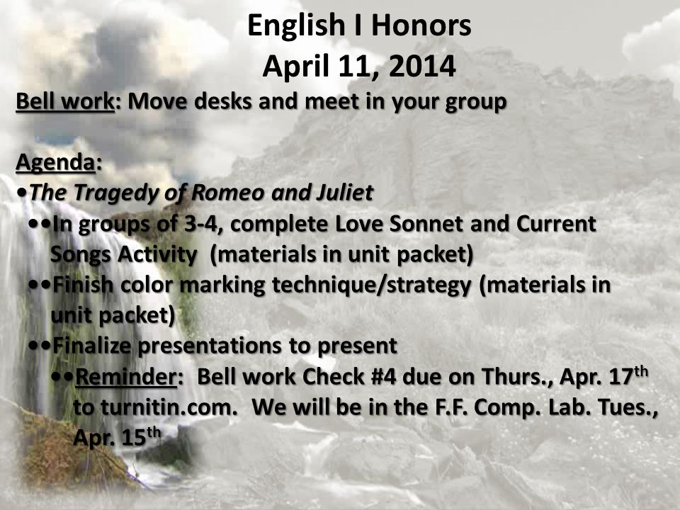 Bell work: Move desks and meet in your group Agenda: The Tragedy of Romeo and JulietThe Tragedy of Romeo and Juliet In groups of 3-4, complete Love Sonnet and Current In groups of 3-4, complete Love Sonnet and Current Songs Activity (materials in unit packet) Finish color marking technique/strategy (materials in Songs Activity (materials in unit packet) Finish color marking technique/strategy (materials in unit packet) unit packet) Finalize presentations to present Finalize presentations to present Reminder: Bell work Check #4 due on Thurs., Apr.