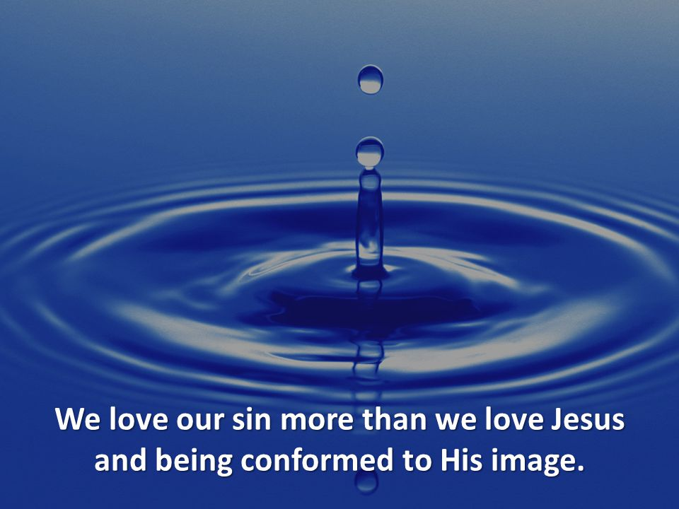 We love our sin more than we love Jesus and being conformed to His image.