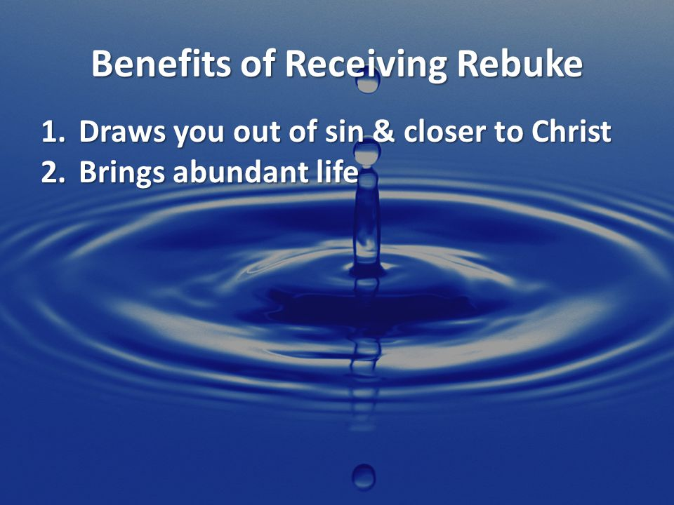 Benefits of Receiving Rebuke 1.Draws you out of sin & closer to Christ 2.Brings abundant life