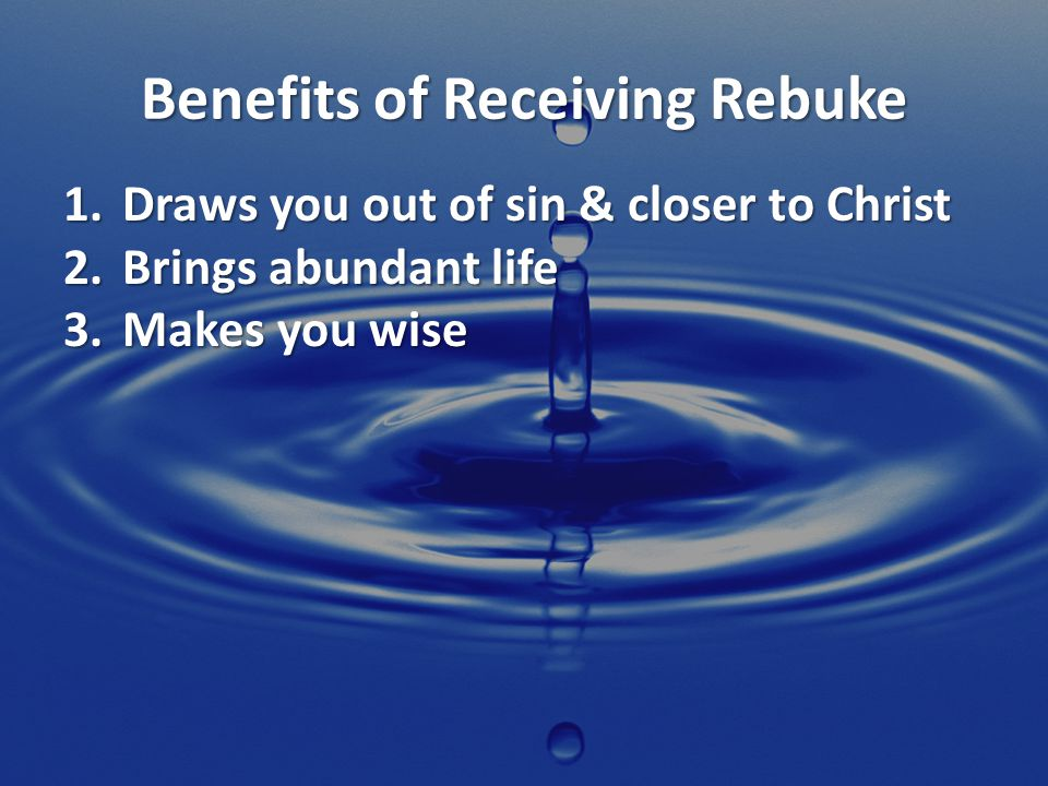 Benefits of Receiving Rebuke 1.Draws you out of sin & closer to Christ 2.Brings abundant life 3.Makes you wise