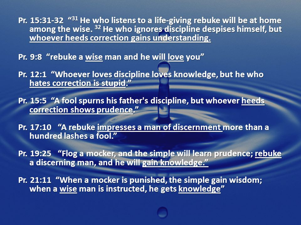 Pr. 15:31-32 31 He who listens to a life-giving rebuke will be at home among the wise. 32 He who ignores discipline despises himself, but whoever heed