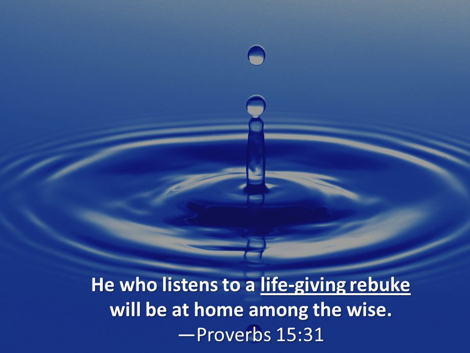 It is better to heed a wise man s rebuke than to listen to the song of fools. Ecclesiastes 7:5
