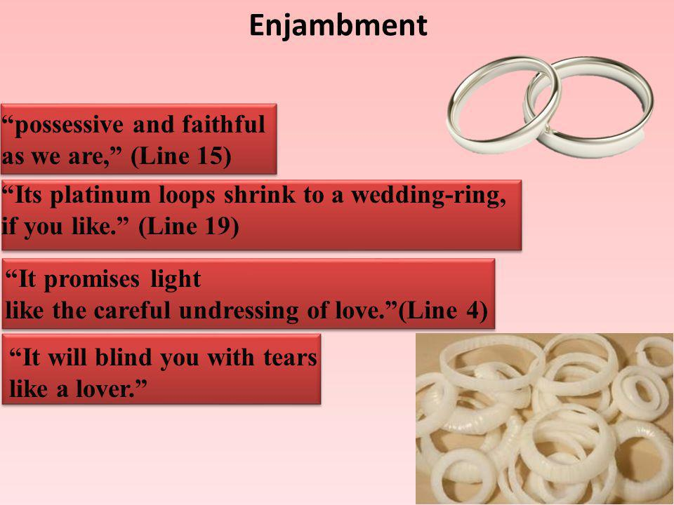 Enjambment possessive and faithful as we are, (Line 15) Its platinum loops shrink to a wedding-ring, if you like.