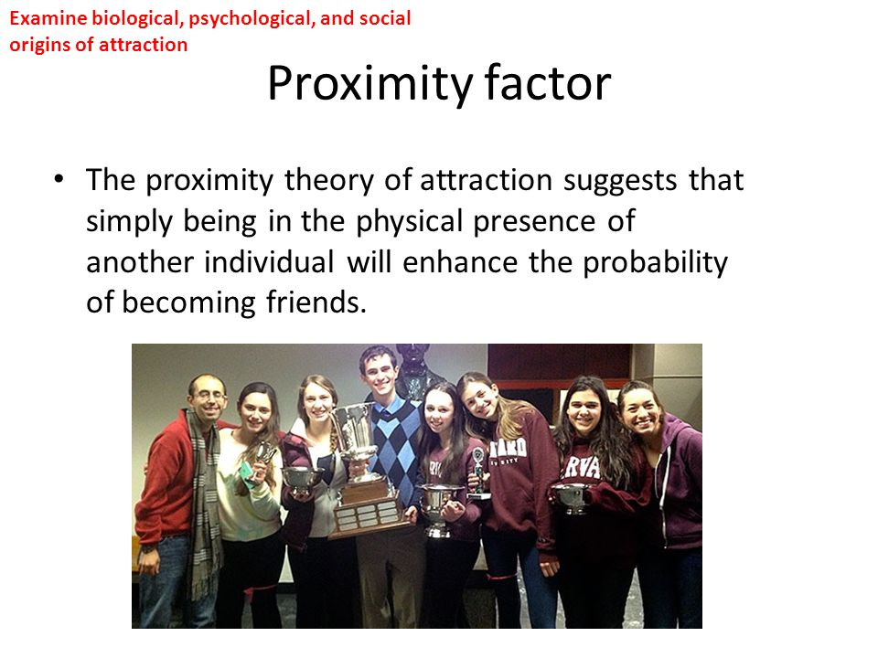 Proximity factor The proximity theory of attraction suggests that simply being in the physical presence of another individual will enhance the probabi