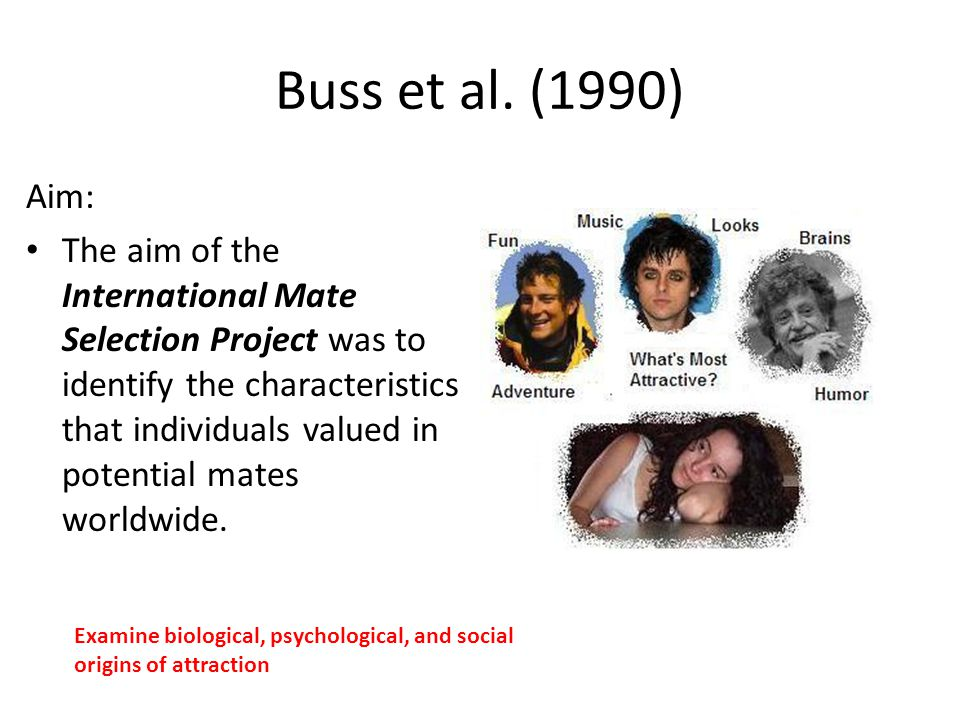 Buss et al. (1990) Aim: The aim of the International Mate Selection Project was to identify the characteristics that individuals valued in potential m
