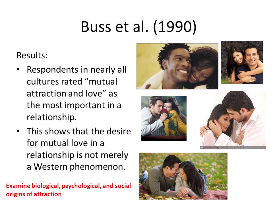 Buss et al. (1990) Results: Respondents in nearly all cultures rated mutual attraction and love as the most important in a relationship. This shows th