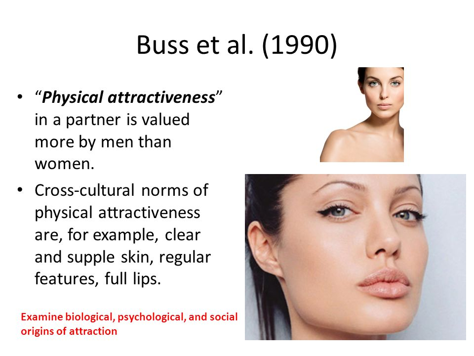 Buss et al. (1990) Physical attractiveness in a partner is valued more by men than women. Cross-cultural norms of physical attractiveness are, for exa
