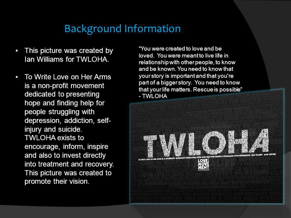 Background Information This picture was created by Ian Williams for TWLOHA. To Write Love on Her Arms is a non-profit movement dedicated to presenting