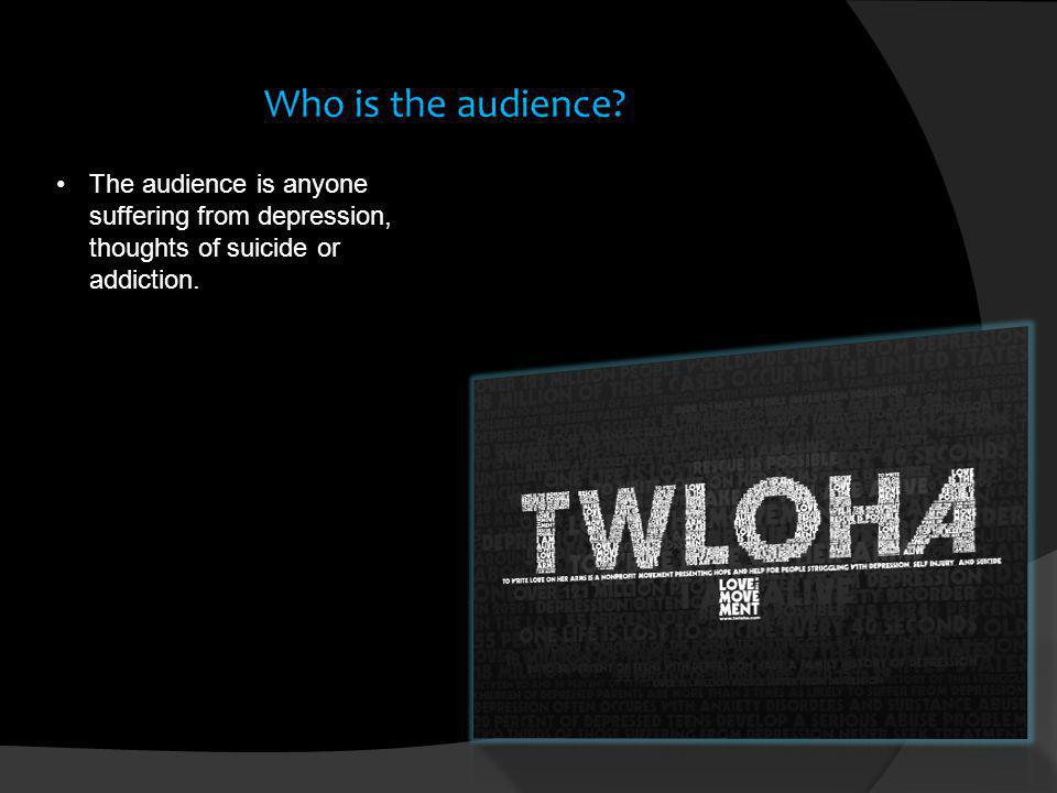 Who is the audience? The audience is anyone suffering from depression, thoughts of suicide or addiction.