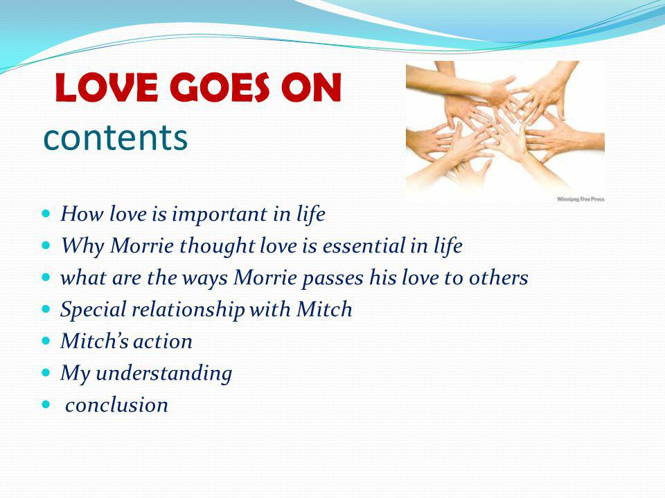 LOVE GOES ON contents How love is important in life Why Morrie thought love is essential in life what are the ways Morrie passes his love to others Special relationship with Mitch Mitchs action My understanding conclusion