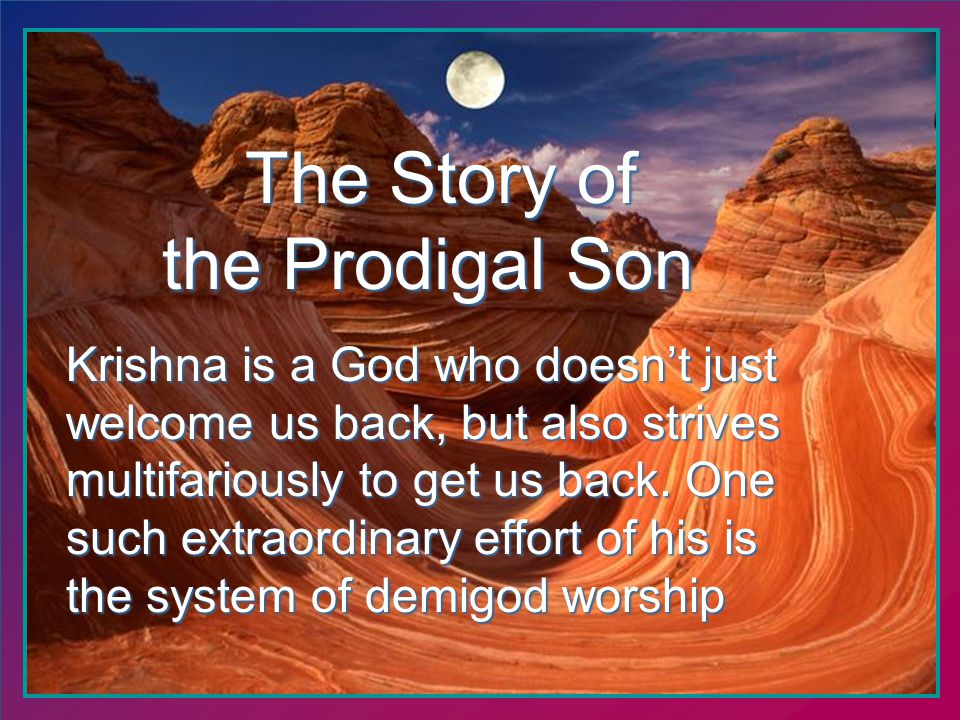 The Story of The Story of the Prodigal Son Krishna is a God who doesnt just welcome us back, but also strives multifariously to get us back.