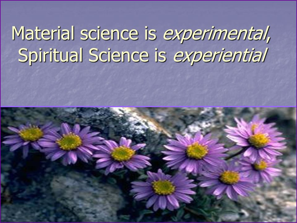 Material science is experimental, Spiritual Science is experiential