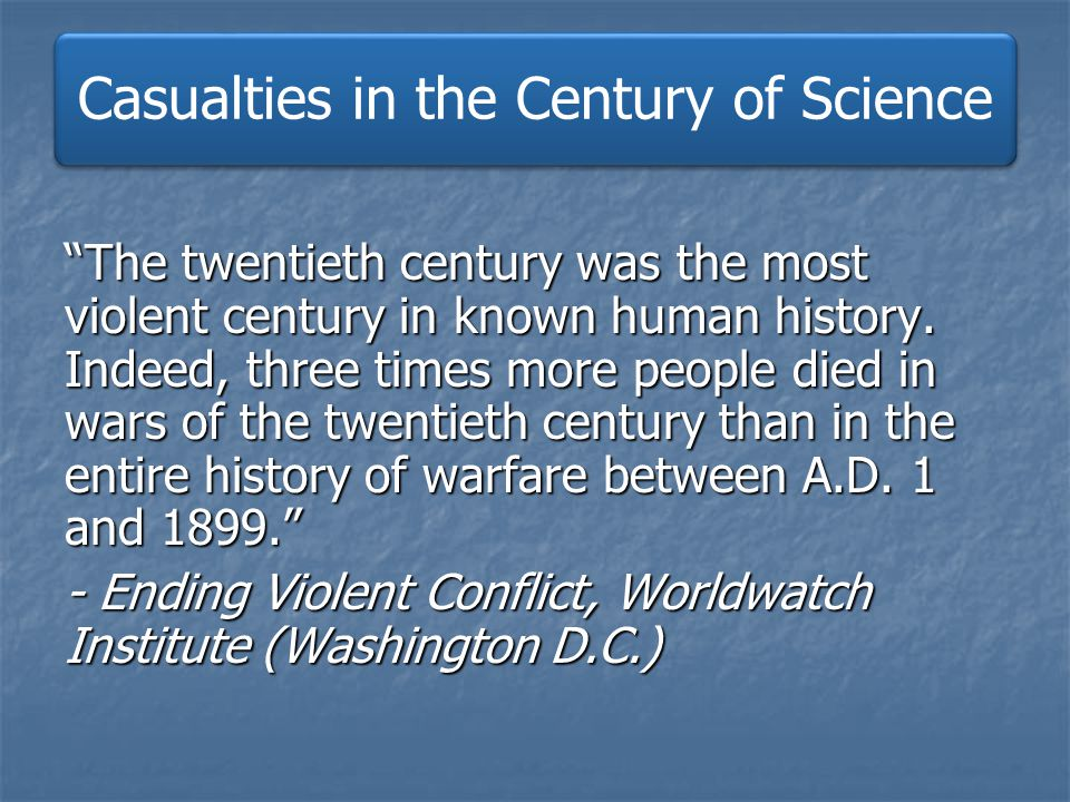Casualties in the Century of Science The twentieth century was the most violent century in known human history.