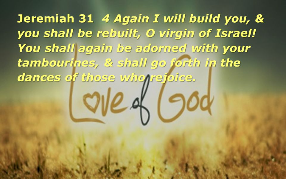 Jeremiah 31 4 Again I will build you, & you shall be rebuilt, O virgin of Israel! You shall again be adorned with your tambourines, & shall go forth i
