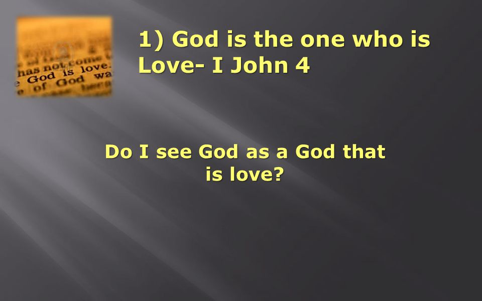 1) God is the one who is Love- I John 4 Do I see God as a God that is love