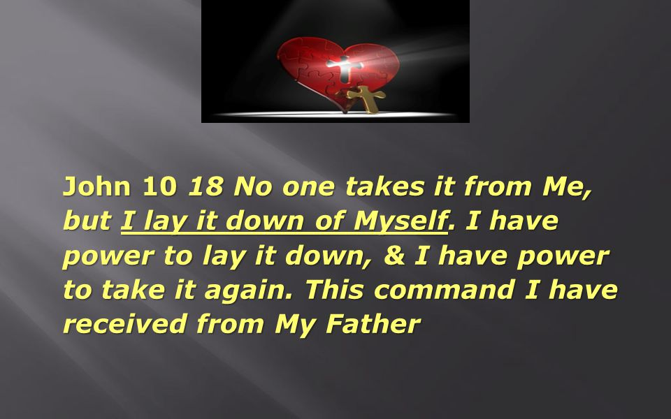 John 10 18 No one takes it from Me, but I lay it down of Myself. I have power to lay it down, & I have power to take it again. This command I have rec