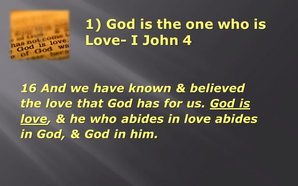 1) God is the one who is Love- I John 4 16 And we have known & believed the love that God has for us. God is love, & he who abides in love abides in G