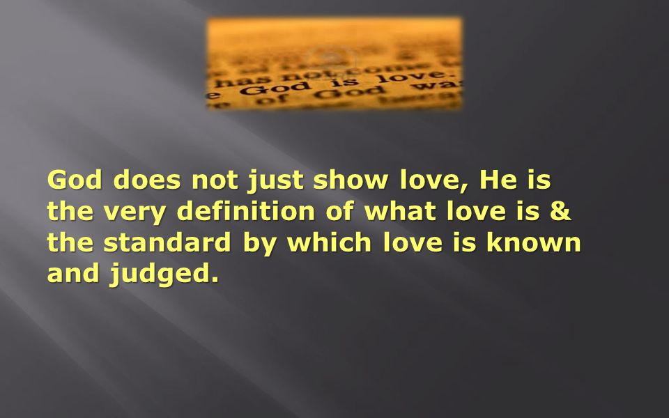 God does not just show love, He is the very definition of what love is & the standard by which love is known and judged.