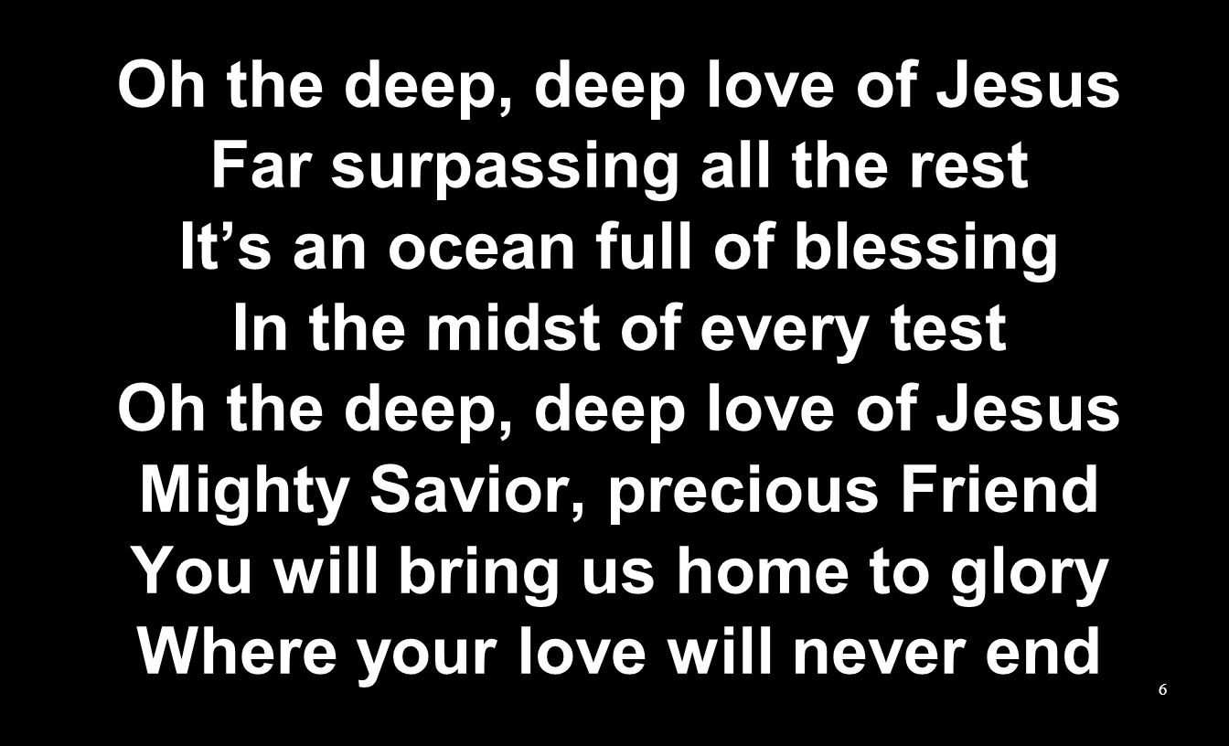 Oh the deep, deep love of Jesus Far surpassing all the rest Its an ocean full of blessing In the midst of every test Oh the deep, deep love of Jesus Mighty Savior, precious Friend You will bring us home to glory Where your love will never end 6