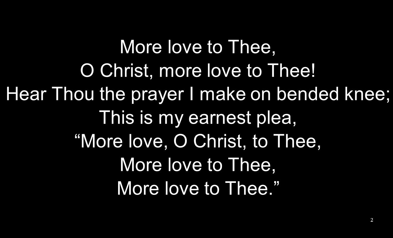 More love to Thee, O Christ, more love to Thee! Hear Thou the prayer I make on bended knee; This is my earnest plea, More love, O Christ, to Thee, Mor