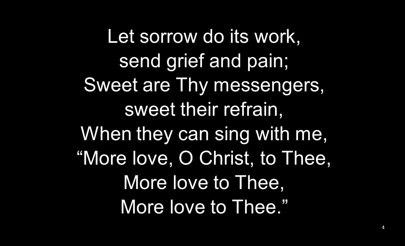 Let sorrow do its work, send grief and pain; Sweet are Thy messengers, sweet their refrain, When they can sing with me, More love, O Christ, to Thee,