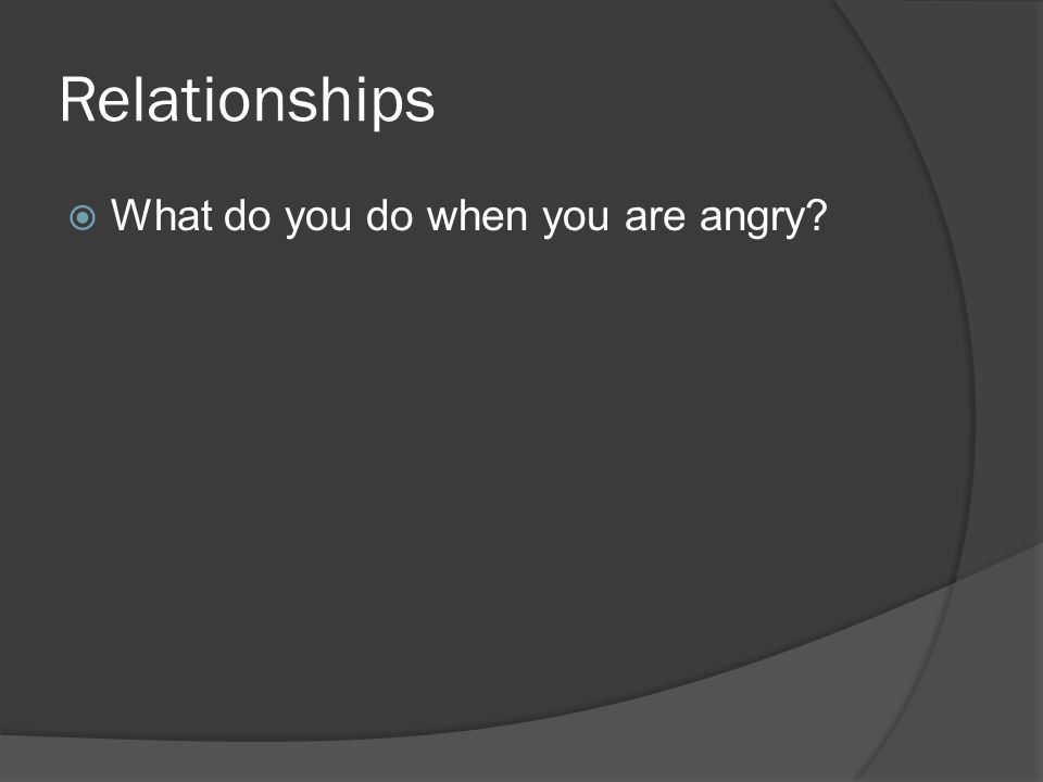 Relationships What do you do when you are angry?