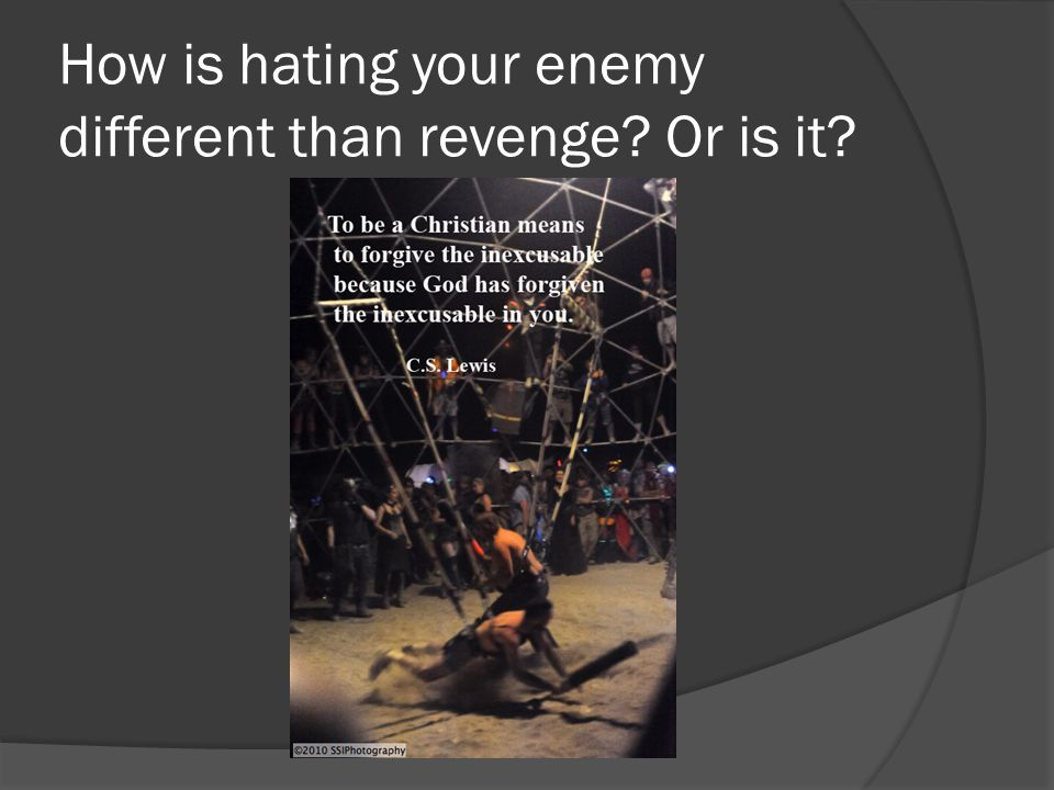 How is hating your enemy different than revenge? Or is it?