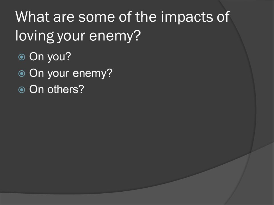 What are some of the impacts of loving your enemy? On you? On your enemy? On others?
