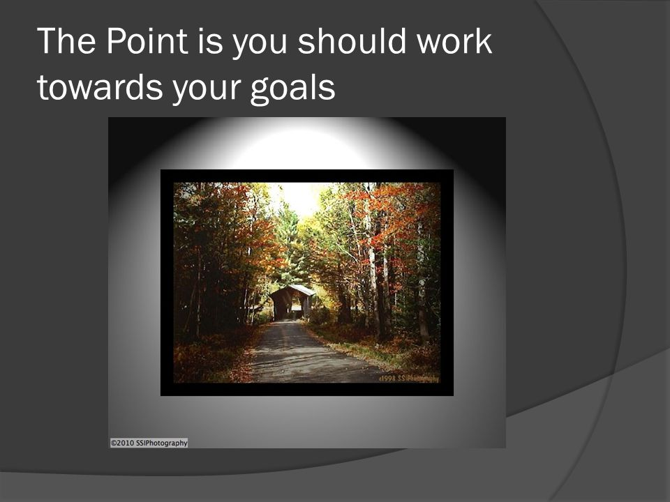 The Point is you should work towards your goals