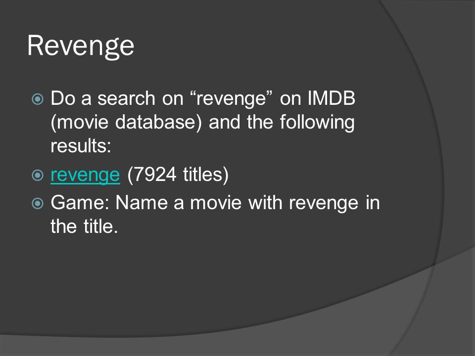 Revenge Do a search on revenge on IMDB (movie database) and the following results: revenge (7924 titles) revenge Game: Name a movie with revenge in the title.