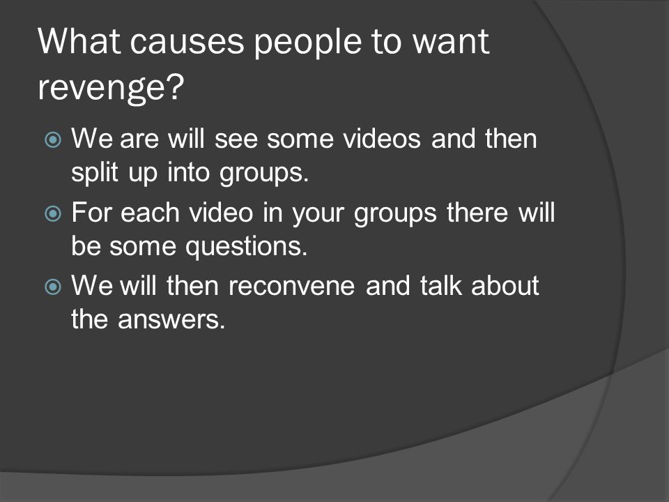 What causes people to want revenge. We are will see some videos and then split up into groups.